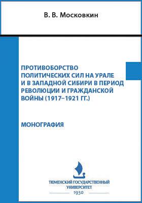 Противоборство политических сил на Урале и в Западной Сибири в период революции и гражданской войны (1917–1921 гг.): монография
