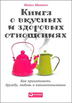 Книга о вкусных и здоровых отношениях : Как приготовить дружбу, любовь и взаимопонимание