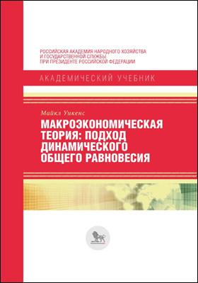 Макроэкономическая теория : подход динамического общего равновесия: учебник