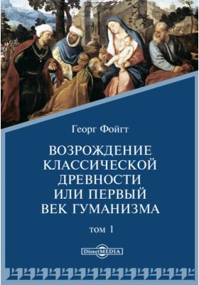 Возрождение классической древности или первый век гуманизма: монография. Т. 1