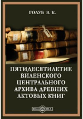 Пятидесятилетие Виленского центрального архива древних актовых книг. Исторический очерк. 2 апреля. 1852-1902