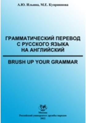 Грамматический перевод с русского языка на английский (Brush Up Your Grammar): учебно-методическое пособие