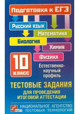 Тестовые задания для проведения итоговой аттестации: русский язык, математика, биология, химия, физика. Подготовка к ЕГЭ. 10 класс