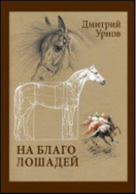 На благо лошадей. Конный мир за последние семьдесят лет. Очерки иппические
