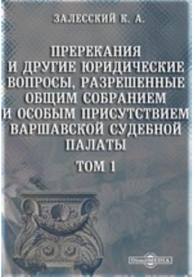 Пререкания и другие юридические вопросы, разрешенные Общим собранием и Особым присутствием Варшавской судебной палаты. Т. 1