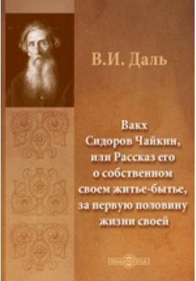 Вакх Сидоров Чайкин, или Рассказ его о собственном своем житье-бытье, за первую половину жизни своей