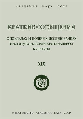 Краткие сообщения о докладах и полевых исследованиях Института истории материальной культуры. Вып. 19
