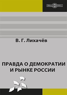Правда о демократии и рынке России: монография