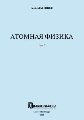Атомная физика: учебное пособие. В 2 т. Т. 2