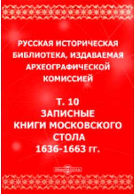Русская историческая библиотека 1636-1663 гг. Т. 10. Записные книги Московского стола