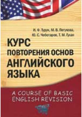 Курс повторения основ английского языка = A Course of Basic English Revision: учебно-методический комплекс