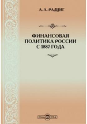 Финансовая политика России с 1887 года : Сборник статей по финансовым и экономическим вопросам
