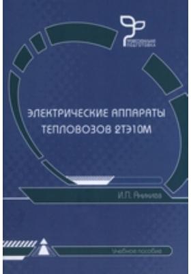 Электрические аппараты тепловозов 2ТЭ10М: учебное пособие
