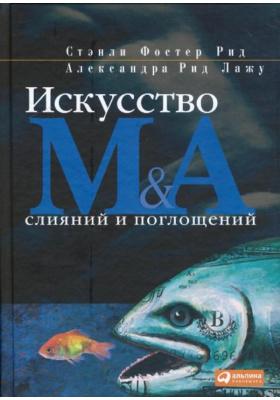 Искусство слияний и поглощений = The Art of M&A. A Merger/Acquisition/Buyout Guide : 4-е издание