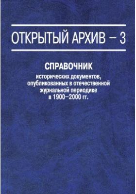 Открытый архив – 3 : Справочник исторических документов, опубликованных в отечественной журнальной периодике в 1900–2000 гг