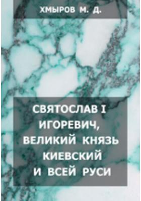 Святослав I Игоревич, Великий Князь Киевский и Всей Руси: (Историко-характеристический очерк)