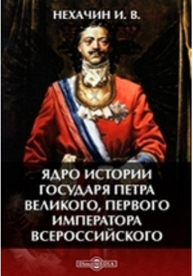 Ядро истории государя Петра Великого, первого императора всероссийского