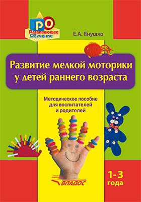 Развитие мелкой моторики у детей раннего возраста 1–3 года : методическое пособие для педагогов дошкольных учреждений и родителей