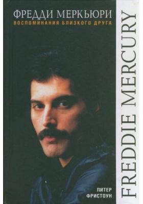 Фредди Меркьюри. Воспоминания близкого друга = Freddie Mercury. An Intimate Memoir by the Man who Knew him Best