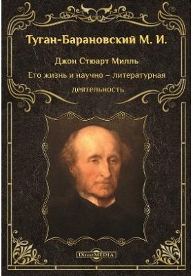 Джон Стюарт Милль. Его жизнь и научно–литературная деятельность: научно-популярное издание