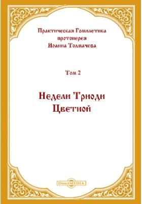 Практическая Гомилетика: духовно-просветительское издание. Том 2. Недели Триоди Цветной