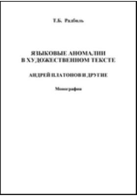 Языковые аномалии в художественном тексте. Андрей Платонов и другие: монография