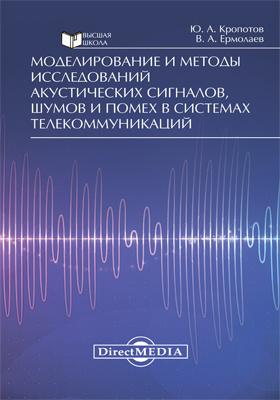 Моделирование и методы исследований акустических сигналов, шумов и помех в системах телекоммуникаций: монография