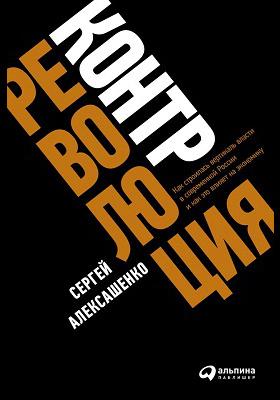 Контрреволюция : как строилась вертикаль власти в современной России и как это влияет на экономику: научно-популярное издание