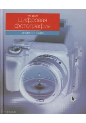 Цифровая фотография. Энциклопедия = Encyclopedia of Digital Photography. The Complete Guide to Digital Imaging and Artistry : Полное руководство по работе с цифровыми изображениями