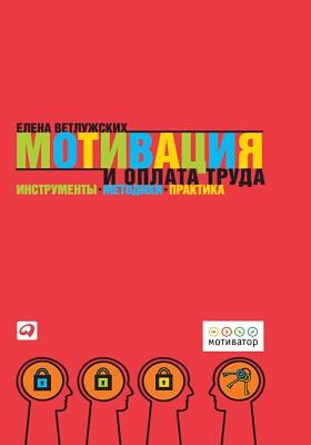 Мотивация и оплата труда : Инструменты. Методики. Практика