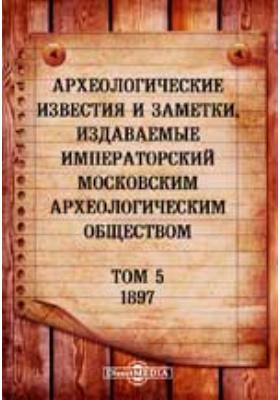 Археологические известия и заметки, издаваемые Императорский Московским археологическим обществом: журнал. 1897. Т. 5