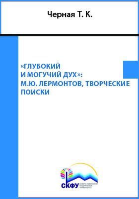 «Глубокий и могучий дух…» : М. Ю. Лермонтов, творческие поиски: монография