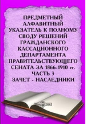 Предметный алфавитный указатель к Полному своду решений Гражданского Кассационного Департамента Правительствующего Сената за 1866-1910 гг, Ч. 3. Зачет - Наследники