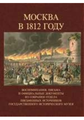 Москва в 1812 году : Воспоминания, письма и официальные документы из собрания отдела письменных источников Государственного исторического музея