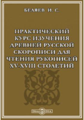Практический курс изучения древней русской скорописи для чтения рукописей XV-XVIII столетий