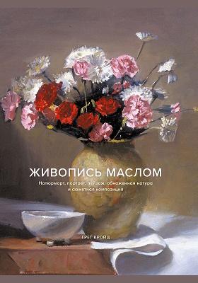 Живопись маслом : натюрморт, портрет, пейзаж, обнаженная натура и сюжетная композиция: научно-популярное издание