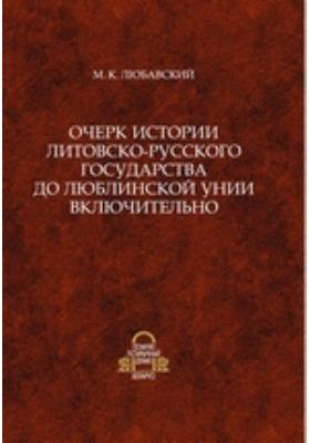 Очерк истории Литовско-Русского государства до Люблинской унии включительно: монография