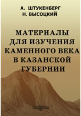 Материалы для изучения каменного века в Казанской губернии