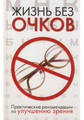 Жизнь без очков. Практические рекомендации по улучшению зрения