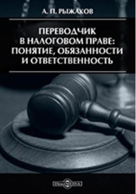Переводчик в налоговом праве: понятие, обязанности и ответственность: практическое пособие