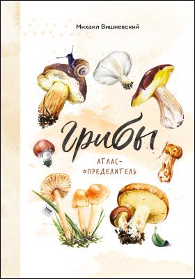 Грибы : атлас-определитель: научно-популярное издание