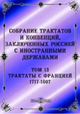 Собрание Трактатов и Конвенций, заключенных Россией с иностранными державами. Том 13. Трактаты с Францией 1717-1807