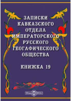 Записки Кавказского отдела Императорского Русского географического общества: журнал. 1897. Книжка 19