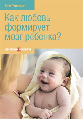 Как любовь формирует мозг ребенка: пособие для родителей