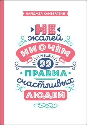 Не жалей ни о чем : и еще 99 правил счастливых людей: научно-популярное издание
