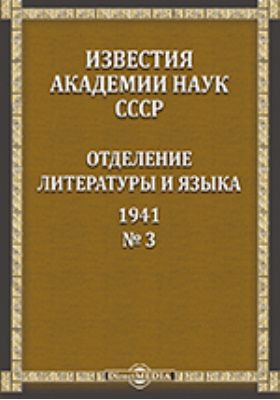 Известия Академии наук СССР = Bulletin de L'Academie des sciences de L'URSS Classe des Sciences Litteraires et Linguiques : Отделение литературы и языка: сборник научных трудов. № 3. 1941 г