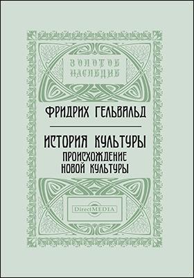 История культуры. Происхождение новой культуры: монография