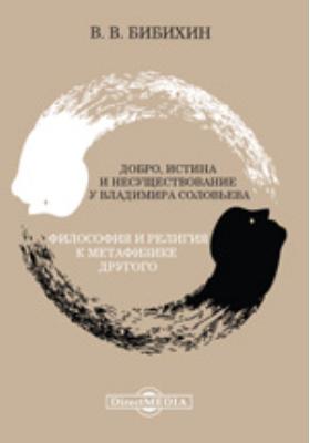 Добро, истина и несуществование у Владимира Соловьева. Философия и религия. К метафизике Другого