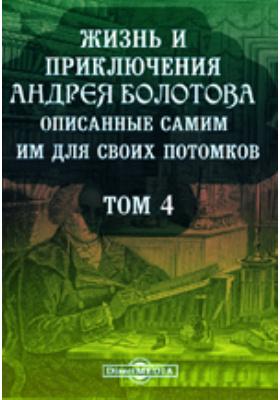 Жизнь и приключения Андрея Болотова описанные самим им для своих потомков. 1738-1795. Т. 4