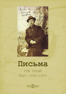 Письма: документально-художественная литература. Том 5. Март 1892–1894